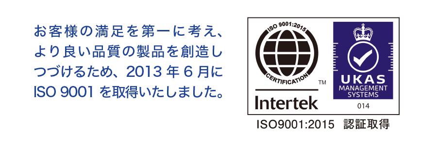 お客様の満足を第一に考え、より良い品質の製品を想像しつづけるため、2013年6月にISO9001を取得いたしました。